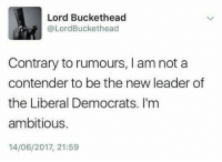 Memes, 🤖, and Buckethead: Lord Buckethead  @LordBuckethead  Contrary to rumours, I am not a  contender to be the new leader of  the Liberal Democrats. I'm  ambitious.  14/06/2017, 21:59