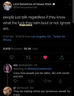 Ass, Crazy, and Iphone: Lord Demetrius of House Stark  @DemetriusHarmon  people just talk regardless if they know  what the fuckthe talm bout or not. ignone  PIN:ONYLAANYL  em  9:50 AM.5/10/19 from Los Angeles, CA Twitter for  iPhone  8,928 Retweets 28.3K Likes  elsi @elsialright 2d  Replying to @DemetriusHarmon  crazy how people just be talkin, like with words  and shit  102  jd @jitteryjid 2d  They be making whole ass sentences aswell, its  crazy