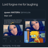 Life, Paradise, and Sorry: Lord forgive me for laughing  queen WATERhi @rhirizzle  Man wttf  I lost my boyfriend 12 hours ago, I honesty have to  say this is the hardest thing Ive ever been through  in my life. Please value the people really close to  you. Rest in paradise you will forever be  with me. I'm sorry  Tweet  10/12/18,9:34 PM  1 Retweet  10/13/18, 11:13 AM Can't stand a mf who ain't about that paper