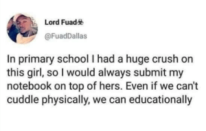 Crush, Notebook, and School: Lord Fuad  @FuadDallas  In primary school I had a huge crush  this girl, so I would always submit my  notebook on top of hers. Even if we can't  cuddle physically, we can educationally
