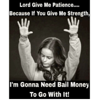 Lord Give Me Patience....  Because if You Give Me Strength,  I'm Gonna Need Bail Money  To Go With It! Seriously😂💯