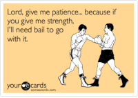 Lord, give me patience... because if  you give me strength,  I'll need bail to go  with it.  your  e Cards  sormeecards.com