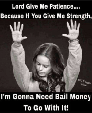 Memes, Money, and Patience: Lord Give Me Patience..  Because If You Give Me Strength,  Shitz N  Alicia  I'm Gonna Need Bail Money  To Go With It!