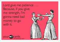 Lord give me patience  Because, if you give  me strength, I'm  gonna need bail  money to go  with it.  your Cards  someecards.com