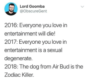 Love, Tumblr, and Air Bud: Lord Goomba  @ObscureGent  2016: Ever  entertainment will die!  2017: Everyone you love in  entertainment is a sexual  degenerate.  2018: The dog from Air Bud is the  Zodiac Killer.  yone you love in memehumor:  Basically