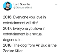 Funny, Love, and Air Bud: Lord Goomba  @obscureGent  2016: Everyone you love in  entertainment will die!  2017: Everyone you love in  entertainment is a sexual  degenerate.  2018: The dog from Air Bud is the  Zodiac Killer. 🤦‍♀️🤦‍♂️🤦‍♀️🤦‍♂️ (@obscuregent)