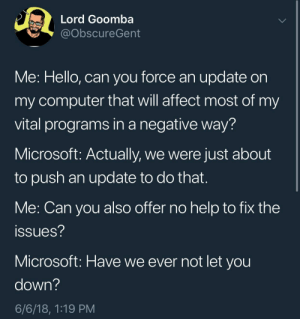 Hello, Microsoft, and Tumblr: Lord Goomba  ObscureGent  Me: Hello, can you force an update on  my computer that will affect most of my  vital programs in a negative way?  Microsoft: Actually, we were just about  to push an update to do that.  Me: Can you also offer no help to fix thee  issues?  Microsoft: Have we ever not let you  down?  6/6/18, 1:19 PM whitepeopletwitter:  Microsoft