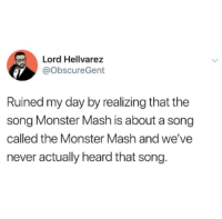 Monster, Never, and A Song: Lord Hellvarez  @ObscureGent  Ruined my day by realizing that the  song Monster Mash is about a song  called the Monster Mash and we've  never actually heard that song