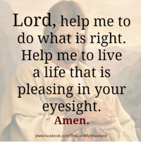 The Lord is my Shepherd; I shall not Want. - Psalm23:1: Lord, help me to  do what is right.  Help me to live  a life that is  pleasing in your  eyesight.  Amen.  www.facebook.com/TheLordMyShepherd The Lord is my Shepherd; I shall not Want. - Psalm23:1