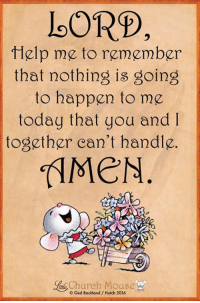 God will help me through thick and thin! 🙌🏼: LORD  Help me to remember  that nothing is going  to happen to mp  today that you and  together can't handle.  ianle Church Mousg  © Ged Backland / Hutch 2016 God will help me through thick and thin! 🙌🏼