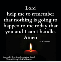 Lord help me to remember that nothing is going to happen to me today that you and I can't handle.  -Unknown  <3 Living Life With Passion: Lord  help me to remember  that nothing is going to  happen to me today that  ou and I can't handle.  Amen  Unknown  Sharon K. Brayfield, Leadership Coach  FB.com/LivingLifeWithPassion. Lord help me to remember that nothing is going to happen to me today that you and I can't handle.  -Unknown  <3 Living Life With Passion