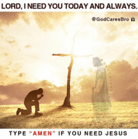 "Can you say ""AMEN""? Amen AMEN Amen!: LORD, I NEED YOU TODAY AND ALWAYS.  @GodCares Bro  TYPE  ""A MEN  IF YOU NEED JESUS Can you say ""AMEN""? Amen AMEN Amen!"