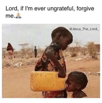 Memes, 🤖, and Ungrateful: Lord, if I'm ever ungrateful, forgive  me  Jesus The Lord Amen 🙏