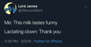 Funny, Iphone, and Twitter: Lord James  @obscureGent  Me: This milk tastes funny  Lactating clown: Thank you  3:26 PM 3/3/19- Twitter for iPhone meirl