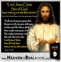 """Jesus forgives everyone who goes to Him! http://www.tlig.org/en/messages/1149/: """"Lord Jesus Christ,  Son of God,  have mercy on me the sinner.  (Thisis TheOrthodoxRosary where this prayer isprayed 10times)  tell you  anyone this  Rosary to Me, en willopen  to him and My Mercy shall Save  him; make Tour  peace with  Me, make your peace with  Me, ask e ever  day:  LordJesus Christ,  Son to  God, have  mercy on me, the Sinners  HEAVEN ISREAL  January 18, 1990  HEAVEN ISREAL Book  .COM Jesus forgives everyone who goes to Him! http://www.tlig.org/en/messages/1149/"""