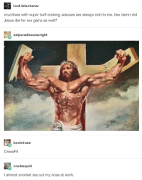 Jesus, Work, and Crossfit: lord-kitschener  crucifixes with super buff-looking Jesuses are always odd to me, like damn did  Jesus die for our gainz as well?  salparadisewasright  kevinfrane  CrossFit  coelasquid  I almost snorted tea out my nose at work. Y'all need Jesus.
