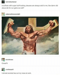 If I go to hell for laughing at this, you're coming with me: lord-kitschener  crucifixes with super buff-looking Jesuses are always odd to me, like damn did  Jesus die for our gainz as well?  salparadisewasright  kevinfrane  CrossFit  coelasquid  I almost snorted tea out my nose at work. If I go to hell for laughing at this, you're coming with me