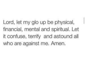 Glo Up, Physical, and Against Me: Lord, let my glo up be physical,  financial, mental and spiritual. Let  it confuse, terrify and astound all  who are against me. Amen.