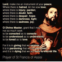 Life, Love, and Masters: Lord, make me an instrument of your peace,  Where there is hatred, let me SOW love,  where there is injury, pardon,  where there is doubt, faith;  where there is despair, hope;  where there is darkness, light,  where there is sadness, joy,  O Divine Master, grant that I may  not so much seek  to be consoled as to console,  to be understood as to understand  to be loved as to love.  For it is in giving that we receive,  it is in pardoning that we are pardoned  and it is in dying that we are born to eternal life  Prayer of St Francis of Assisi The Prayer of Saint Francis of Assisi