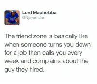 Dank Memes, Job, and Friend: Lord Mapholoba  @NjayamJnr  The friend zone is basically like  when someone turns you down  for a job then calls you every  week and complains about the  guy they hired. (@commentawards)