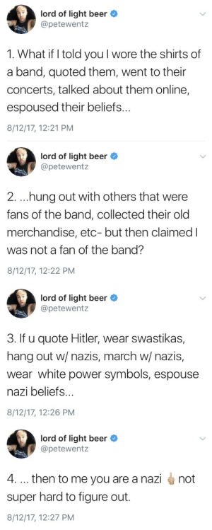 Beer, Target, and Tumblr: lord of light beer  @petewentz  1. What if I told you l wore the shirts of  a band, quoted them, went to their  concerts, talked about them online,  espoused their beliefs...  8/12/17, 12:21 PM   lord of light beer  @petewentz  2. .hung out with others that were  fans of the band, collected their old  merchandise, etc- but then claimed I  was not a fan of the band?  8/12/17, 12:22 PM   lord of light beer C  @petewentz  3. If u quote Hitler, wear swastikas,  hang out w/ nazis, march w/ nazis,  wear white power symbols, espouse  nazi beliefs.  8/12/17, 12:26 PM   lord of light beer  @petewentz  4. then to me you are a nazi  super hard to figure out.  8/12/17, 12:27 PM  not wearenottrumpsamerica:Don't let them tell you they aren't nazis.
