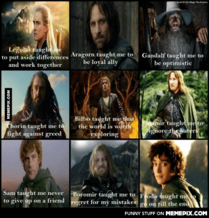 What Tolkien taught meomg-humor.tumblr.com: Lord OF The Rings The Passion  Legolas taugheme  to put aside differences Aragorn taught me to  and work together  Gandalf taught me to  be optimistic  be loyal ally  Bilbo taught me that  the world is worth  exploring  Faramir taught me to  ignore the haters  Thorin taught me to  fight against greed  Sam taught me never Boromir taught me to Frodo taught meto  to give up on a friend regret for mỳ mistakes  go on till the end  FUNNY STUFF ON MEMEPIX.COM  MEMEPIX.COM  त What Tolkien taught meomg-humor.tumblr.com