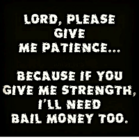 LORD, PLEASE  GIVE  ME PATIENCE.  BECAUSE IF YOU  GIVE ME STRENGTH,  I'LL NEED  BAIL MONEY TOO. I swear 😩😂😂