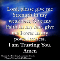Lord, please give me  Strength in my  weakness, Give my  Faith in my give  me Power in m  ess.  I am Trusting You.  Amen  Sharon K. Brayfield, Leadership Coach  com/LivingLifeWithPassion. <3 <3