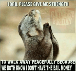 Memes, Money, and 🤖: LORD, PLEASE GIVE ME STRENGTH  TO WALK AWAY PEACEFULLY BECAU  WE BOTH KNOW I DON'T HAVE THE BAIL MONEY