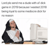 Never settle 💫 ( @memez4dayz ): Lord pls send me a dude with al dick  game in 2019 because l wasted 2018  being loyal to some mediocre dick for  no reason  @memez4dayz Never settle 💫 ( @memez4dayz )