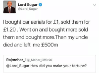 Cars, Memes, and Loans: Lord Sugar  @Lord Sugar  I bought car aerials for E1, sold them for  £1.20 Went on and bought more sold  them and bought more. Then my uncle  died and left me E500m  Rajmehar l Mehar Official  @Lord Sugar How did you make your fortune? 😂😂😂😂a small loan of £500m comedy funny haha tagafriend igdaily banter lol tagafriend winter classic tbt ouuu mazza