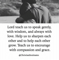Tag your loved one 💑: Lord teach us to speak gently,  with wisdom, and always with  love. Help us to sharpen each  other and to help each other  grow. Teach us to encourage  with compassion and grace.  @Christian Soulmates Tag your loved one 💑
