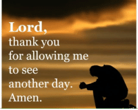 amen: Lord  thank you  for allowing me  to see  another day.  Amen