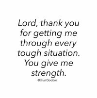 Lord, thank you  for getting me  through every  tough situation  You give me  strength  Trust God bro