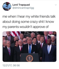Blackpeopletwitter, Crazy, and Friends: Lord Trapquad  @dmincantrapnigg  me when I hear my white friends talk  about doing some crazy shit I know  my parents wouldn't approve of  WH.GO  12/21/17, 06:56 <p>im bout to leave (via /r/BlackPeopleTwitter)</p>