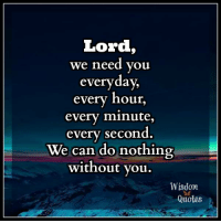 Lord We Need You Everyday Every Hour Every Minute Every Second We