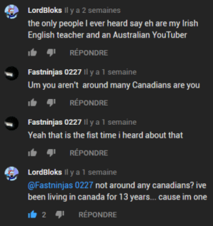 Facepalm, Irish, and Teacher: LordBloks Il y a 2 semaines  the only people l ever heard say eh are my Irish  English teacher and an Australian YouTuber  RÉPONDRE  Fastninjas 0227 l y a 1 semaine  Um you aren't around many Canadians are you  RÉPONDRE  Fastninjas 0227 ll y a 1 semaine  Yeah that is the fist time i heard about that  REPONDRE  LordBloks Il y a 1 semaine  @Fastninjas 0227 not around any canadians? ive  been living in canada for 13 years... cause im one  RÉPONDRE  2 And I hold my point: stereotypes are rarely ever true