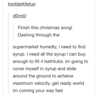A Christmas miracle!: lorddarkfetus:  donno:  Finish this christmas song!  Dashing through the  supermarket hurredly, i need to find  syrup. i need all the syrup i can buy.  enough to fill 4 bathtubs. im going to  cover myself in syrup and slide  around the ground to acheive  maximum velocity. get ready world  im coming your way fast A Christmas miracle!