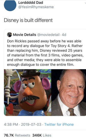 walt disney frozen asf somewhere: Lorddddd Dad  @YesImRhymeskeme  Disney is built different  Movie Details @moviedetail 4d  Don Rickles passed away before he was able  to record any dialogue for Toy Story 4. Rather  than replacing him, Disney reviewed 25 years  of material from the first 3 films, video games,  and other media; they were able to assemble  enough dialogue to cover the entire film.  4:38 PM 2019-07-03 Twitter for iPhone  76.7K Retweets 346K Likes walt disney frozen asf somewhere