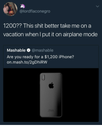 Bailey Jay, Blackpeopletwitter, and Iphone: @lordflaconegro  1200?? This shit better take me on a  vacation when I put it on airplane mode  Mashable @mashable  Are you ready for a $1,200 iPhone?  on.mash.to/2gDhiRW  iPhone <p>Fuck a iPhone, the world is ending (via /r/BlackPeopleTwitter)</p>