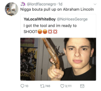 Abraham Lincoln, Blackpeopletwitter, and Django: @lordflaconegro 1d  Nigga bouta pull up on Abraham Lincoln  YaLocalWhiteBoy @NoHoesGeorge  I got the tool and im ready to  SHOOT  ste  10  746 3,111 <p>Somebody get their mans before Django bursts into his room (via /r/BlackPeopleTwitter)</p>