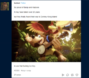 Donkey, Fucking, and Taken: lordnot Follow  So proud of Banjo and Kazooie.  It may have taken over 20 years  but they finally found their way to Donkey Kong Island  to use that fucking Ice Key.  #SSBU #stopn swop  27 notes banjo:fucking finally i can use this key