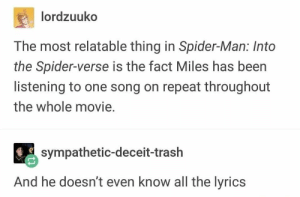 deceit: lordzuuko  The most relatable thing in Spider-Man: Into  the Spider-verse is the fact Miles has been  listening to one song on repeat throughout  the whole movie.  sympathetic-deceit-trash  And he doesn't even know all the lyrics