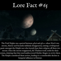 Memes, Period, and Giant: Lore Fact #6s  elder scrolls lore  The Void Nights was a period between  4E98 and 4EIOo when Nirn's two  moons, Masser and Secunda suddenly disappeared, causing a widespread  panic amongst the Khajiit race who loosely base their religion off these two  moons. Once the moons reappeared, the Thalmor took credit for their  return, claiming that they used undiscovered Mythic Magics to revive them.  The Khajiit considered them saviors, leading to a considerable decline in  Imeprial influence in Elsweyr skyrim khajiit dragon dragons fact gaming videogames gamer elves fantasy elderscrolls bethesda theelderscrolls lorefact oblivion morrowind es eso elderscrollsonline theelderscrollsv dwemer dwarves giants dovahkiin dragonborn redguards molagbal elderscrollslorepage