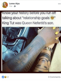 "<p>Important history lesson from FB. (via /r/BlackPeopleTwitter)</p>: Loree Alys  1hr.  Know your history before you run off  talking about ""relationship goals ""  King Tut was Queen Nefertiti's son.  ▼2  3 Comments <p>Important history lesson from FB. (via /r/BlackPeopleTwitter)</p>"