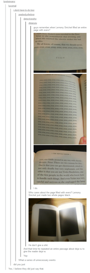 Tumblr on Lemony Snicketomg-humor.tumblr.com: loreleievans:  lucernal:  i-dont-have-to-do-boo:  peabodysfedora:  detectivewho:  dblaksle:  guys remember when Lemony Snicket filled an entire  page with evers?  night here. Violet's eyes traveled to the floor-  lamp as she remembered that evening, and  when she reached the electric socket she had  an idea.  We all know, of course, that we should never,  ever, ever, ever, ever, ever, ever, ever, ever, ever,  *153  A SERIES OF UNFORTUNATE EVENTS  ever, ever, ever, ever, ever, ever, ever, ever, ever,  ever, ever, ever, ever, ever, ever, ever, ever, ever,  ever, ever, ever, ever, ever, ever, ever, ever, ever,  ever, ever, ever, ever, ever, ever, ever, evet, ever,  ever, ever, ever, ever, ever, ever, ever, ever, ever,  ever, ever, ever, ever, ever, ever, ever, ever, ever,  ever, ever, ever, ever, ever, ever, ever, ever, ever,  eve  der  ever, ever, ever, ever, ever, ever, ever, ever, ever  ever, ever, ever, ever. ever, ever ever, ever, ever,  ever, ever, ever, ever, ever, ever, ever, ever, ever,  Cren erenere, evel, cver, ever,  ever, ever, ever, ever, ever, ever, ever, ever, ever,  ever, ever, ever, ever, ever, ever, ever, ever, ever,  ever, ever, ever, ever, ever. ever, ever eves a  ever, ever, ever, ever, ever, ever, ever, ever, ever,  ever, ever, ever, ever, ever, ever, ever, ever, ever.  ever, ever, ever, ever, ever. ever ever ever ouen  ever, ever, ever, ever, ever, ever, ever, ever, ever,  Crci, Cvcr,  ever, ever, ever, ever, ever, ever, ever, ever, ever,  Cver, ever, ever, ever, ever, ever, ever, ever, ever,  ever, ever, ever, ever, ever, ever,  ever, ever, ever,  ever, ever, ever, ever, ever, ever, ever,  ever, ever,  ever, ever, ever, ever, ever, ever, ever, ever, ever,  ever, ever, ever, ever, ever, ever. ever, ever, ever,  ever, ever, ever, ever, ever, ever. ever, ever, ever.  THE REPTILE ROOM  ever, ecer fiddle around in any way with electric  devices. Never. There are two reasons for this.  One is that you can