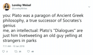 """7/11, True, and Genius: Loreley Weisel  @LoreleyWrites  you: Plato was a paragon of Ancient Greek  philosophy, a true successor of Socrates's  genius  me, an intellectual: Plato's """"Dialogues"""" are  just him livetweeting an old guy yelling at  strangers in parks  7:11 AM 10 Jan 2018  t 25  2  49"""