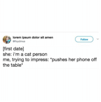 "Memes, Phone, and Work: lorem ipsum dolor sit amen  @floydimus  Follow  [first date]  she: i'm a cat person  me, trying to impress: ""pushes her phone off  the table* This would probably work."