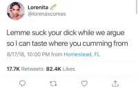 c-bassmeow:  I love poetry: Lorenita  U @lorenaxcomas  Lemme suck your dick while we argue  so l can taste where you cumming from  8/17/18, 10:00 PM from Homestead, FL  17.7K Retweets 82.4K Likes c-bassmeow:  I love poetry