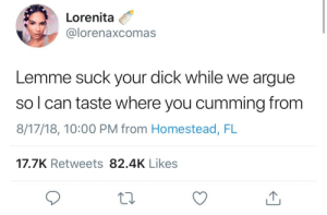 Arguing, Love, and Dick: Lorenita  U @lorenaxcomas  Lemme suck your dick while we argue  so l can taste where you cumming from  8/17/18, 10:00 PM from Homestead, FL  17.7K Retweets 82.4K Likes I love poetry